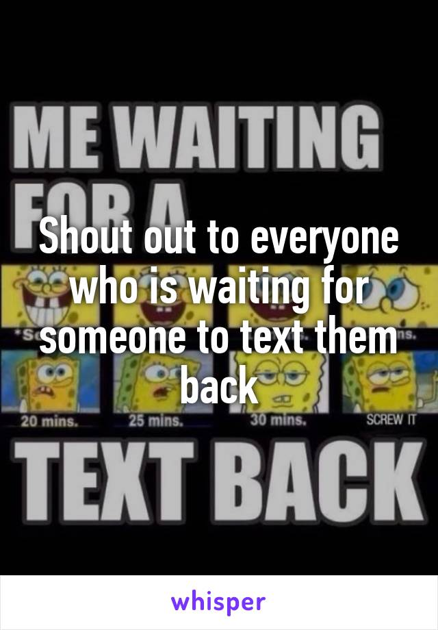 Shout out to everyone who is waiting for someone to text them back