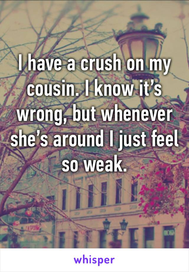 I have a crush on my cousin. I know it's wrong, but whenever she's around I just feel so weak.