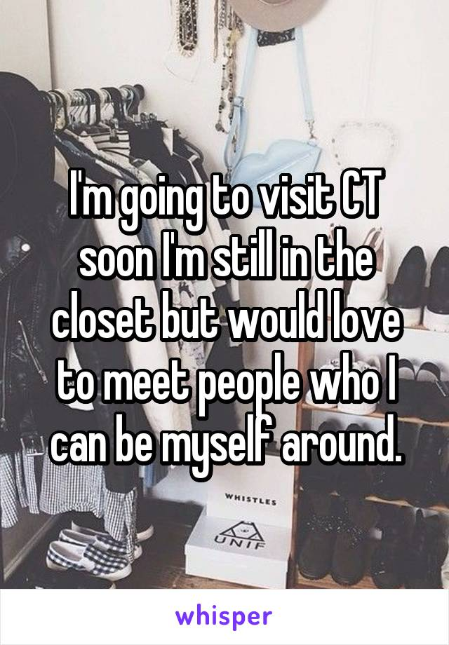 I'm going to visit CT soon I'm still in the closet but would love to meet people who I can be myself around.