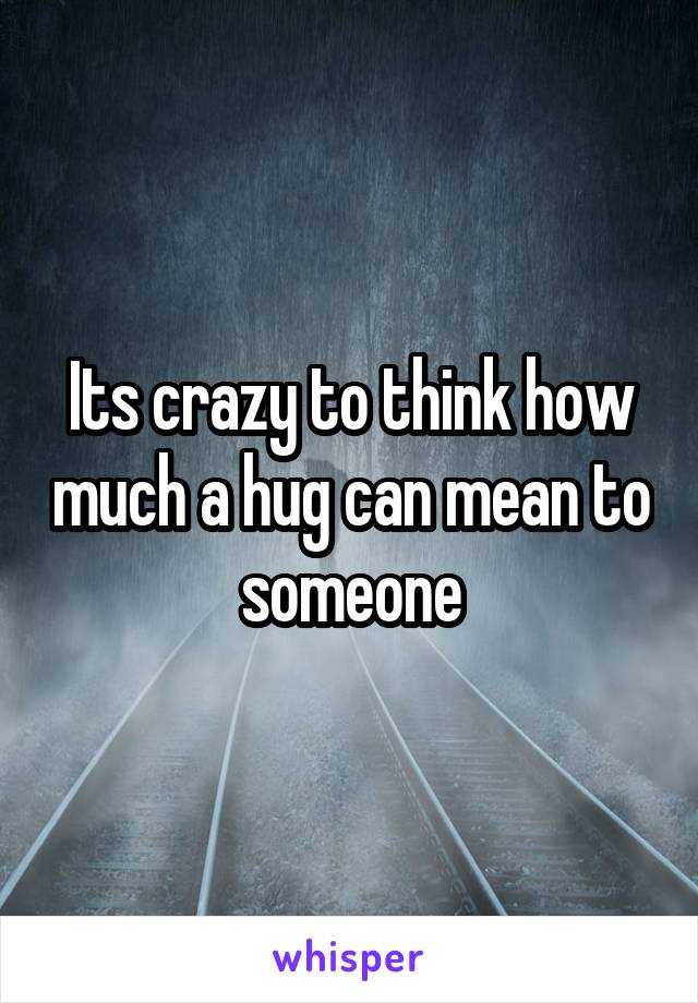 Its crazy to think how much a hug can mean to someone