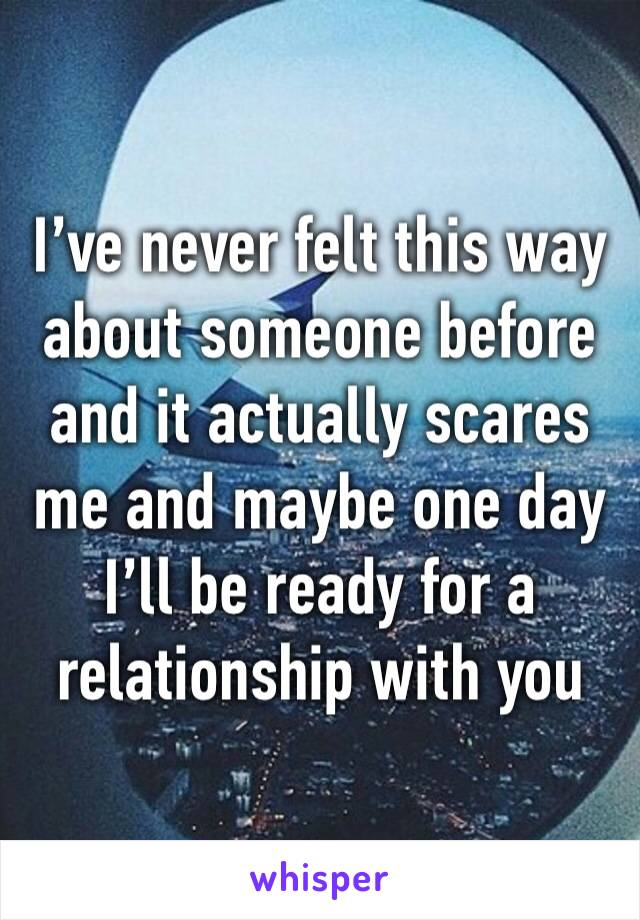 I've never felt this way about someone before and it actually scares me and maybe one day I'll be ready for a relationship with you