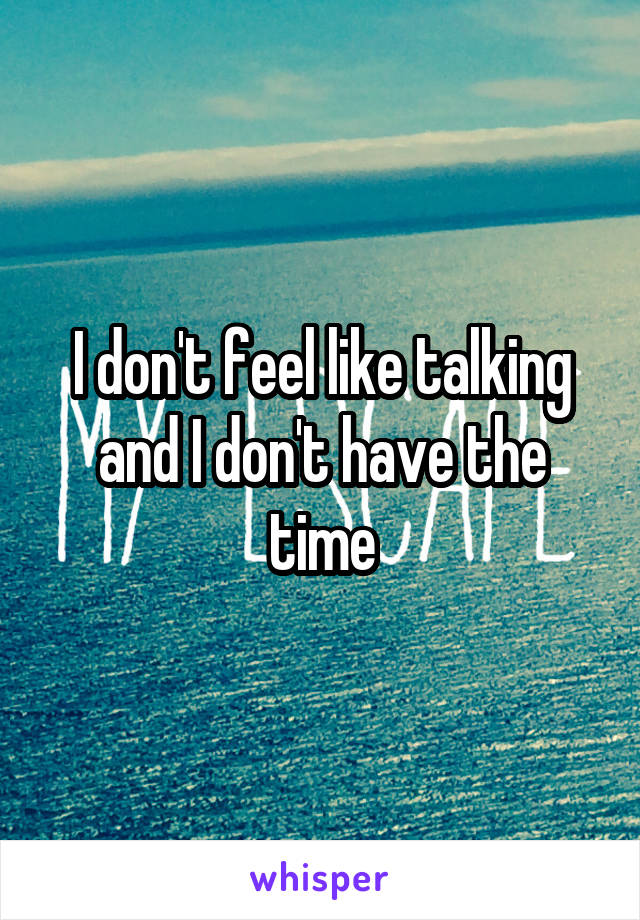 I don't feel like talking and I don't have the time