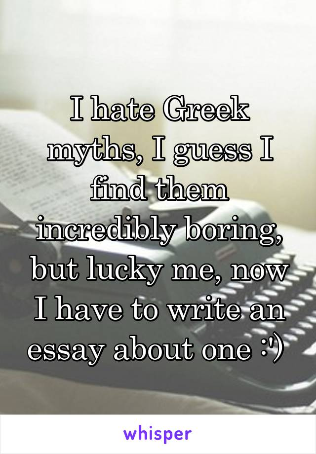 I hate Greek myths, I guess I find them incredibly boring, but lucky me, now I have to write an essay about one :')