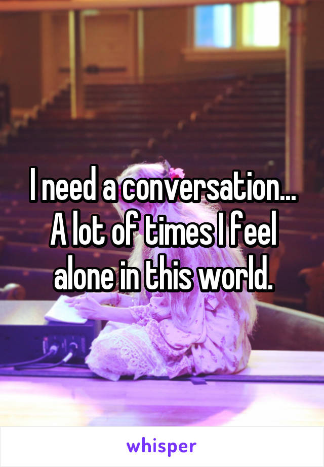 I need a conversation... A lot of times I feel alone in this world.