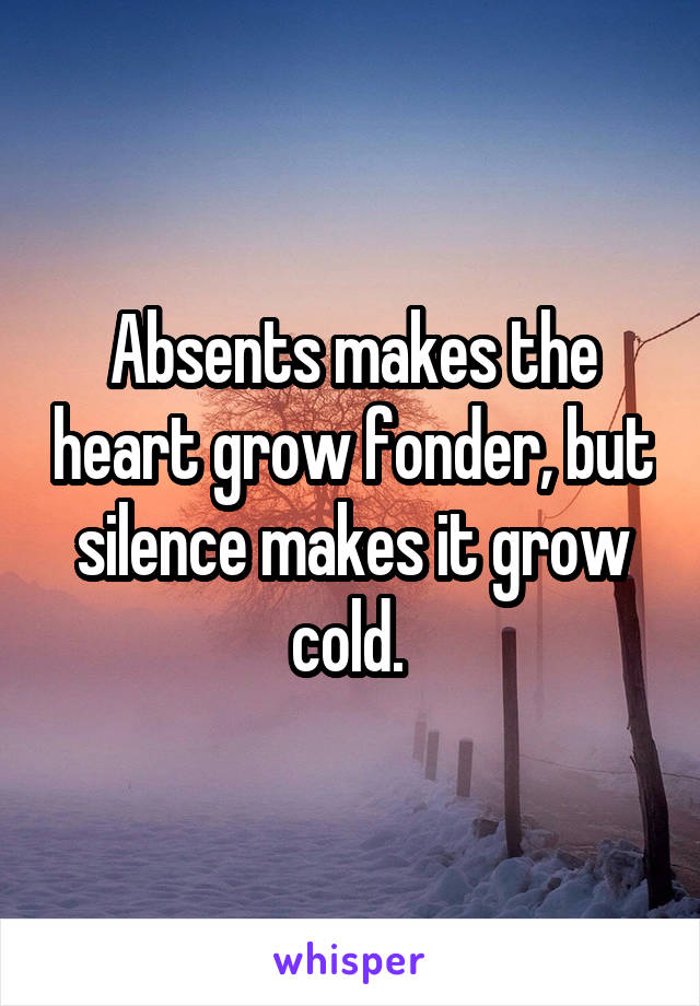 Absents makes the heart grow fonder, but silence makes it grow cold.