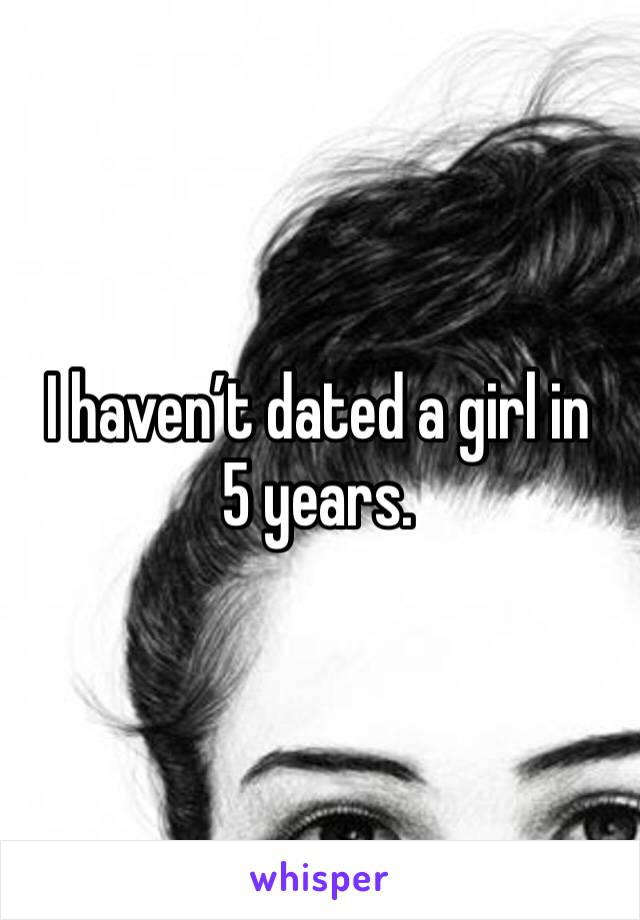 I haven't dated a girl in 5 years.
