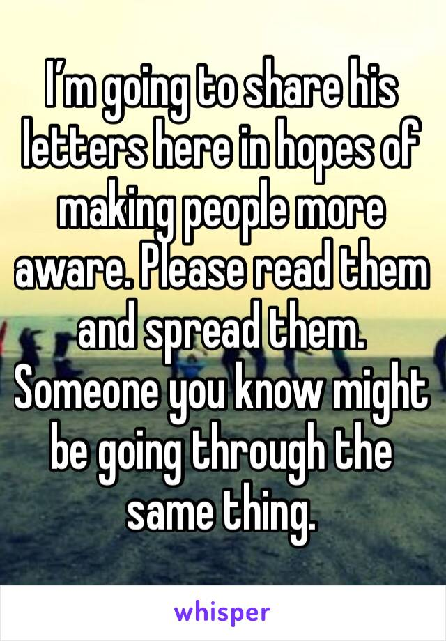 I'm going to share his letters here in hopes of making people more aware. Please read them and spread them. Someone you know might be going through the same thing.