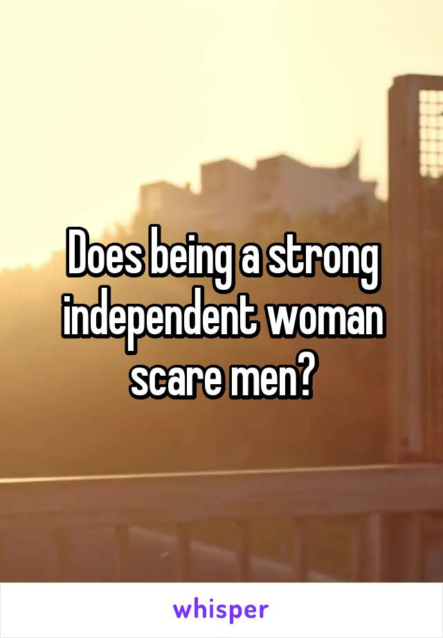 Does being a strong independent woman scare men?