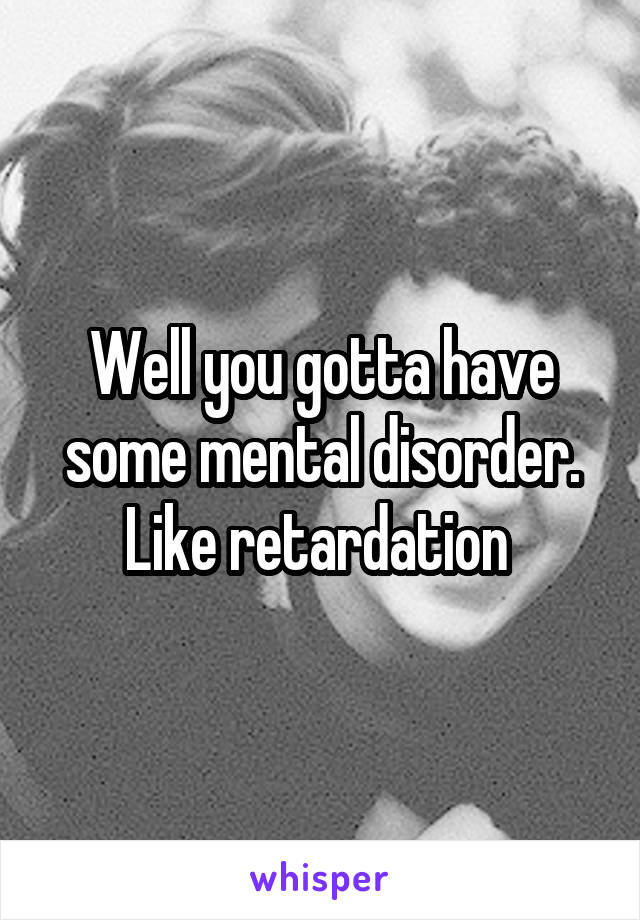Well you gotta have some mental disorder. Like retardation