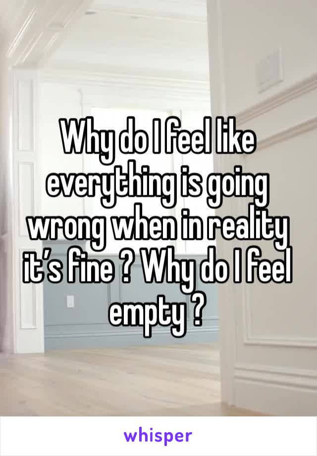Why do I feel like everything is going wrong when in reality it's fine ? Why do I feel empty ?