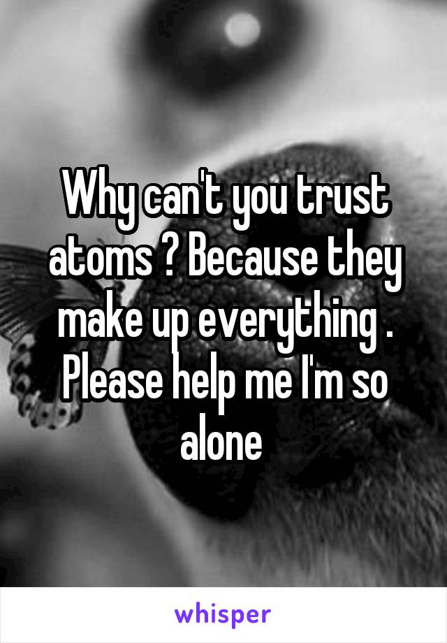 Why can't you trust atoms ? Because they make up everything . Please help me I'm so alone