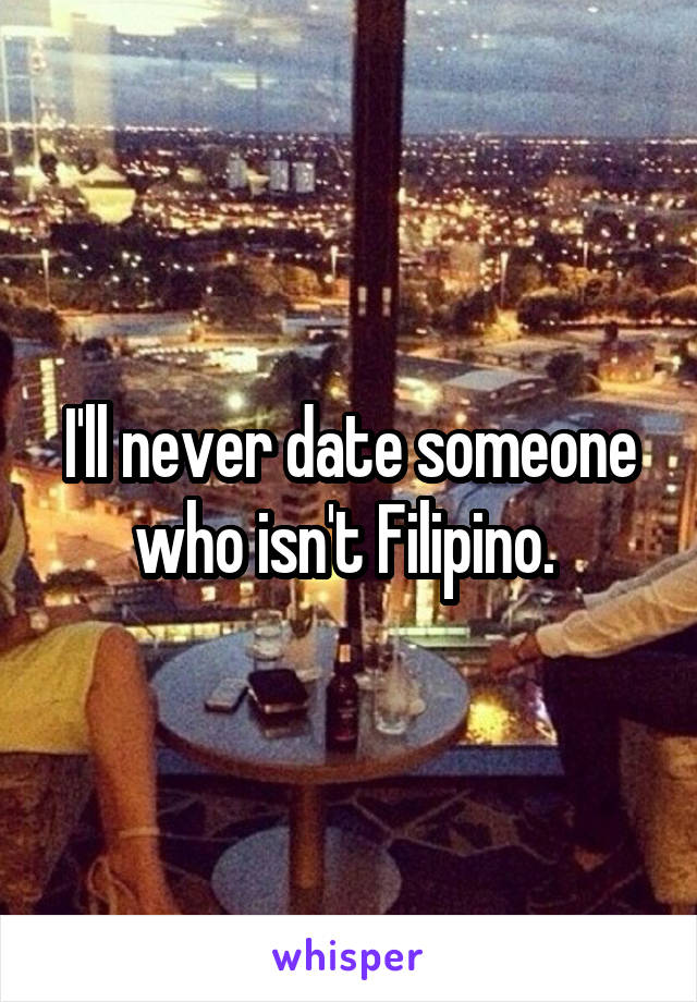 I'll never date someone who isn't Filipino.