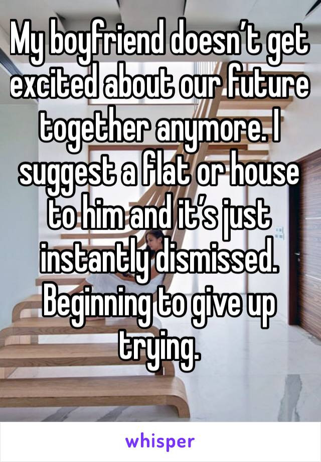 My boyfriend doesn't get excited about our future together anymore. I suggest a flat or house to him and it's just instantly dismissed. Beginning to give up trying.