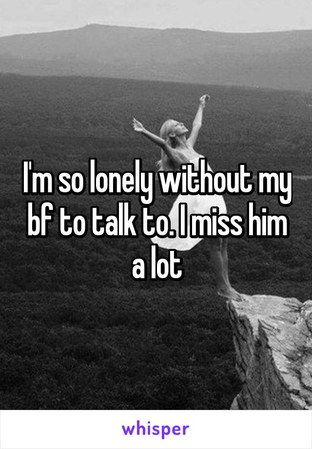 I'm so lonely without my bf to talk to. I miss him a lot
