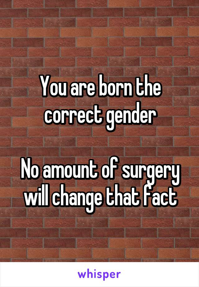 You are born the correct gender  No amount of surgery will change that fact