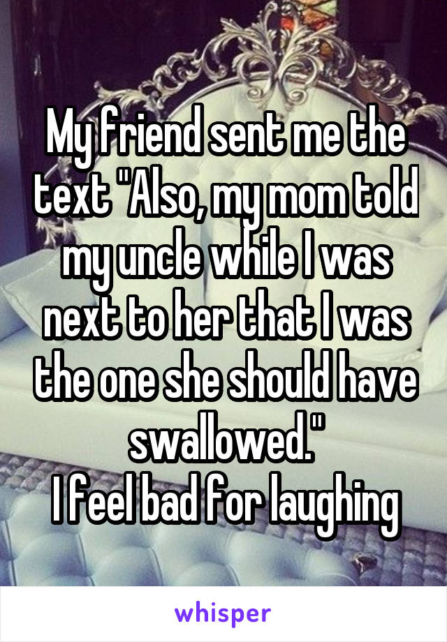 "My friend sent me the text ""Also, my mom told my uncle while I was next to her that I was the one she should have swallowed."" I feel bad for laughing"