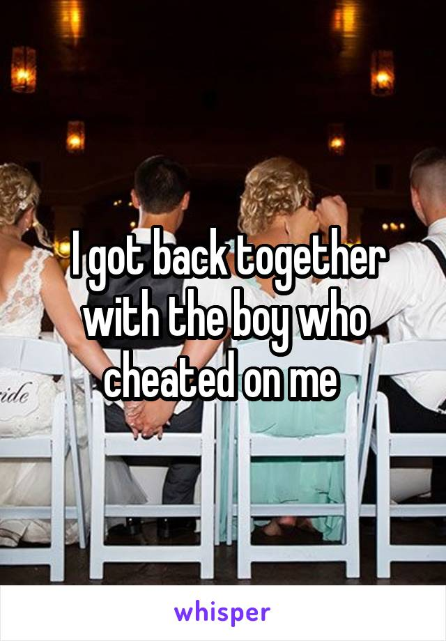 I got back together with the boy who cheated on me