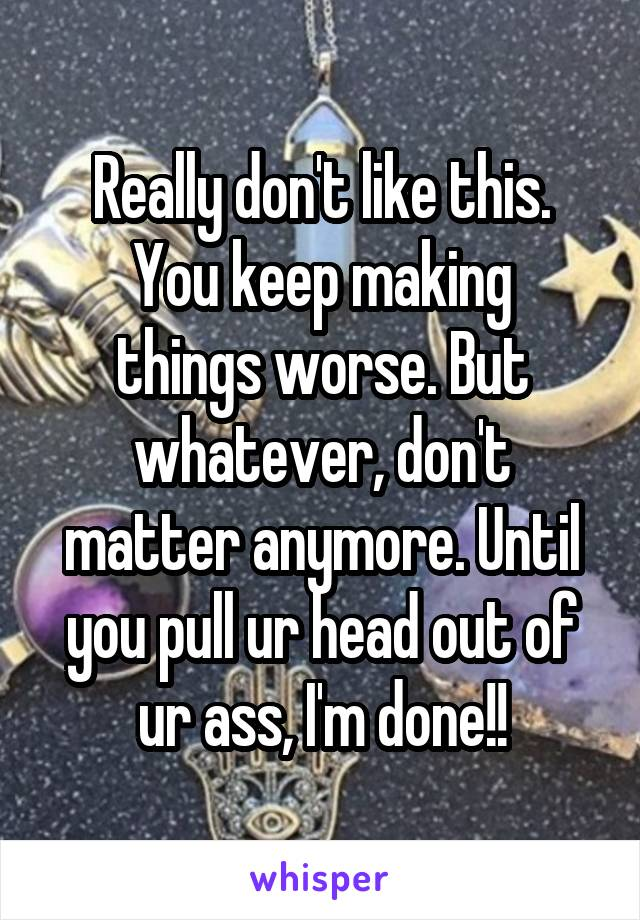 Really don't like this. You keep making things worse. But whatever, don't matter anymore. Until you pull ur head out of ur ass, I'm done!!