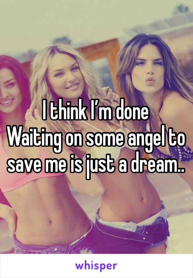 I think I'm done Waiting on some angel to save me is just a dream..