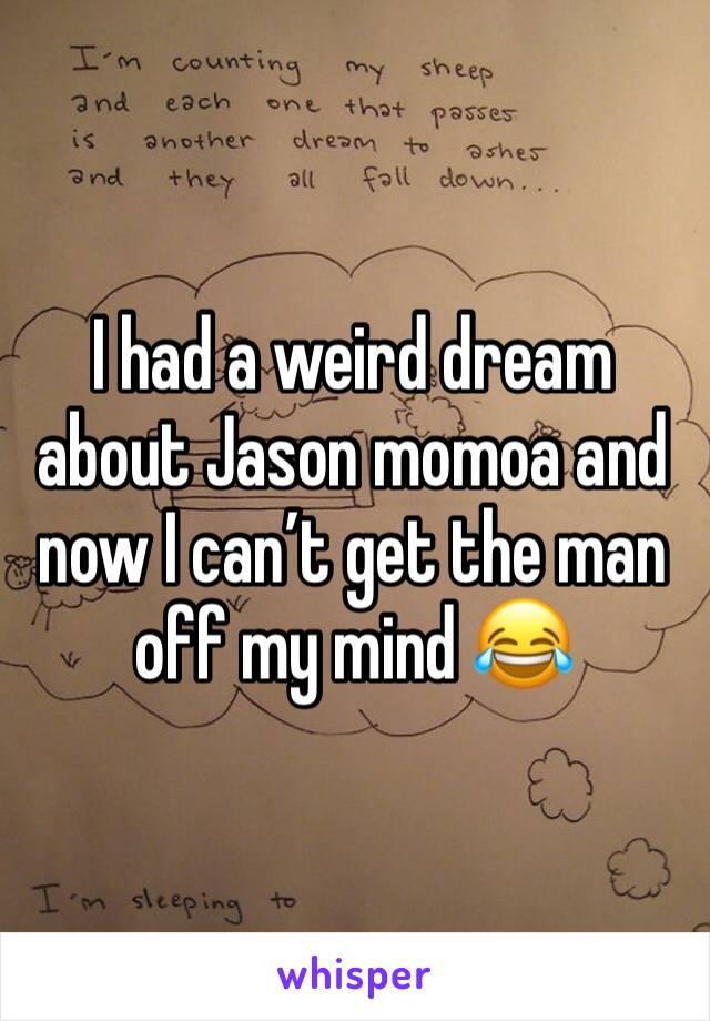 I had a weird dream about Jason momoa and now I can't get the man off my mind 😂