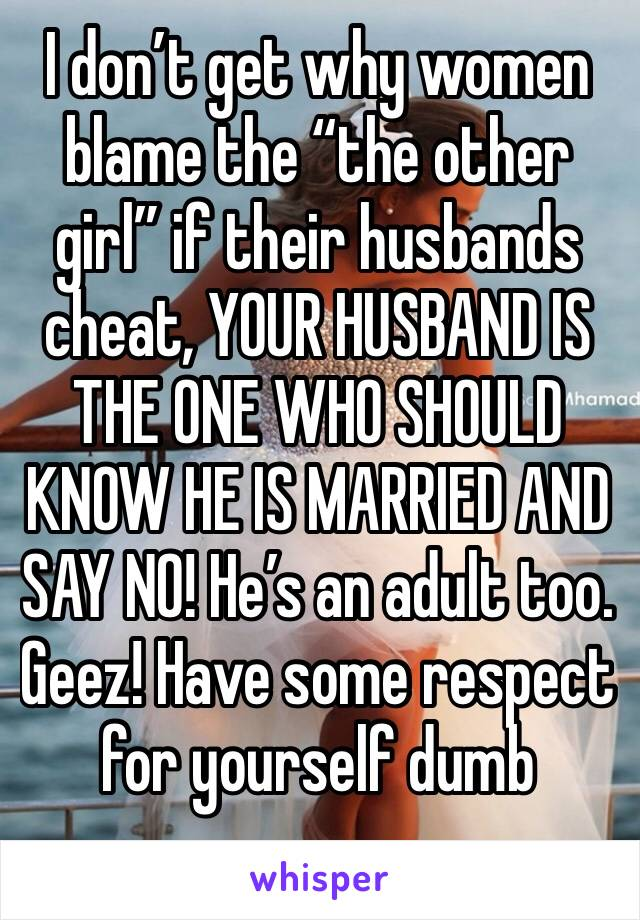 """I don't get why women blame the """"the other girl"""" if their husbands cheat, YOUR HUSBAND IS THE ONE WHO SHOULD KNOW HE IS MARRIED AND SAY NO! He's an adult too. Geez! Have some respect for yourself dumb"""