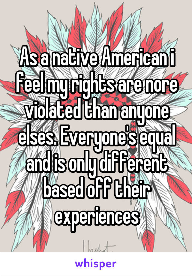 As a native American i feel my rights are nore violated than anyone elses. Everyone's equal and is only different based off their experiences