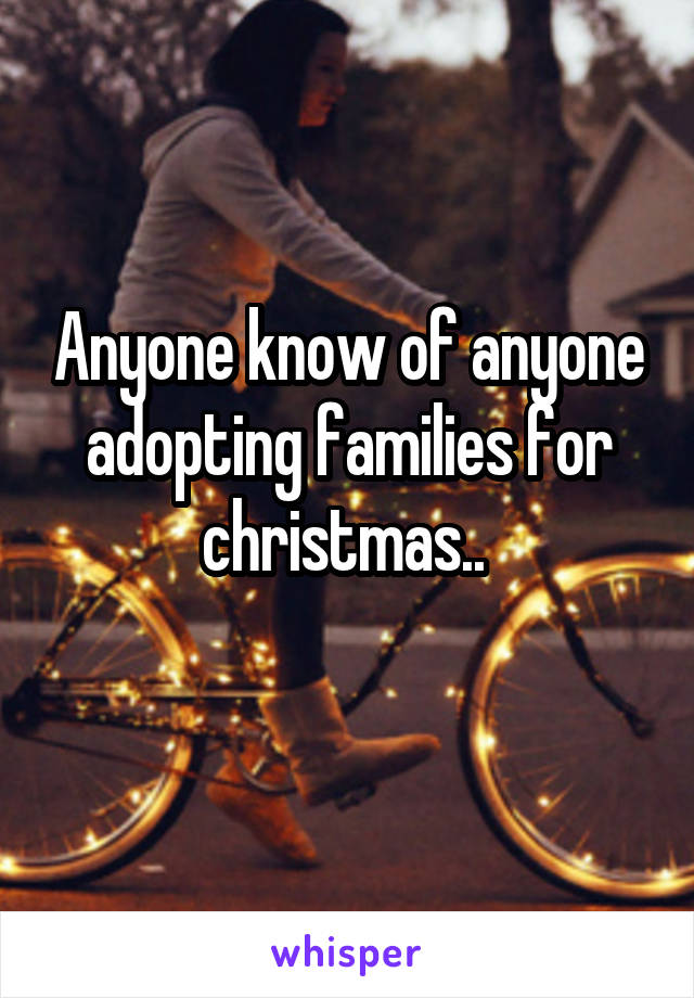 Anyone know of anyone adopting families for christmas..