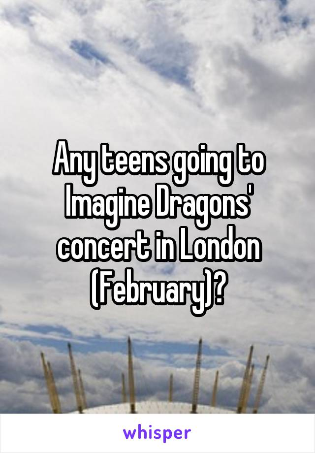 Any teens going to Imagine Dragons' concert in London (February)?