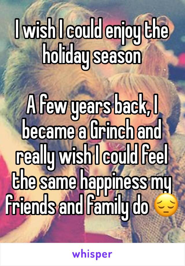 I wish I could enjoy the holiday season  A few years back, I became a Grinch and really wish I could feel the same happiness my friends and family do 😔