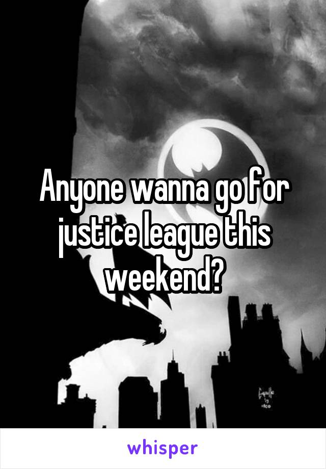 Anyone wanna go for justice league this weekend?