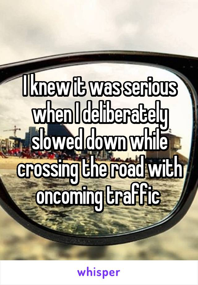 I knew it was serious when I deliberately slowed down while crossing the road with oncoming traffic