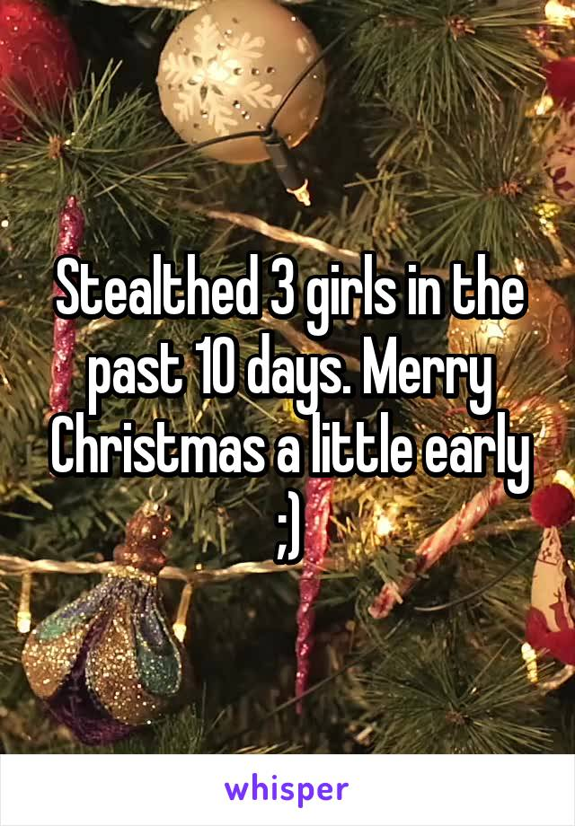 Stealthed 3 girls in the past 10 days. Merry Christmas a little early ;)