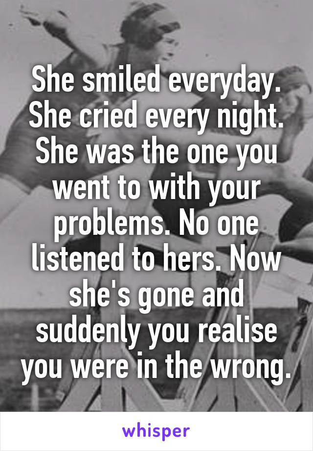 She smiled everyday. She cried every night. She was the one you went to with your problems. No one listened to hers. Now she's gone and suddenly you realise you were in the wrong.