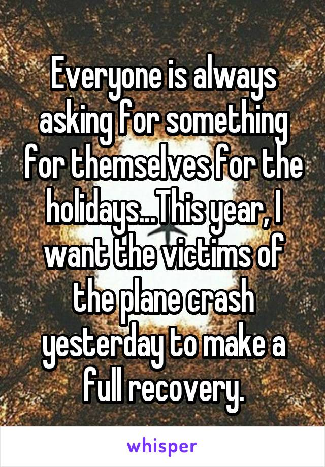 Everyone is always asking for something for themselves for the holidays...This year, I want the victims of the plane crash yesterday to make a full recovery.