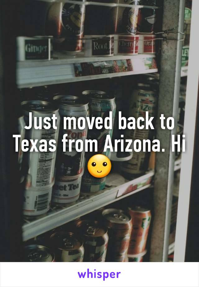 Just moved back to Texas from Arizona. Hi 🙂