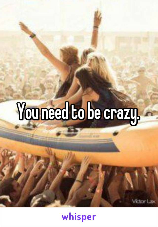 You need to be crazy.