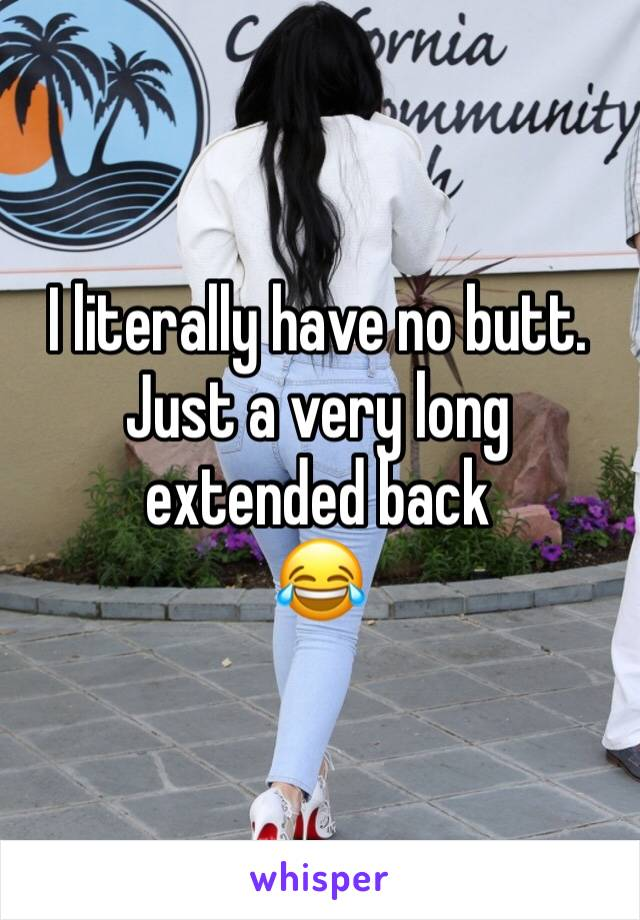 I literally have no butt. Just a very long extended back  😂