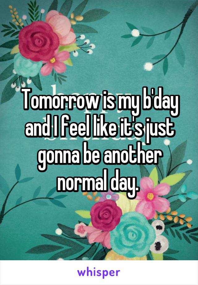 Tomorrow is my b'day and I feel like it's just gonna be another normal day.