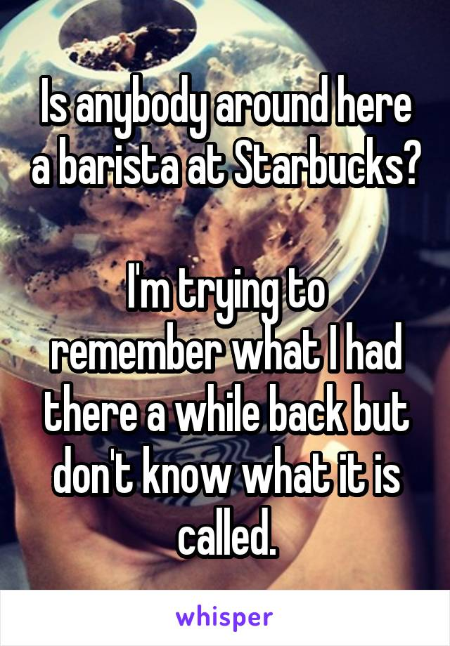 Is anybody around here a barista at Starbucks?  I'm trying to remember what I had there a while back but don't know what it is called.
