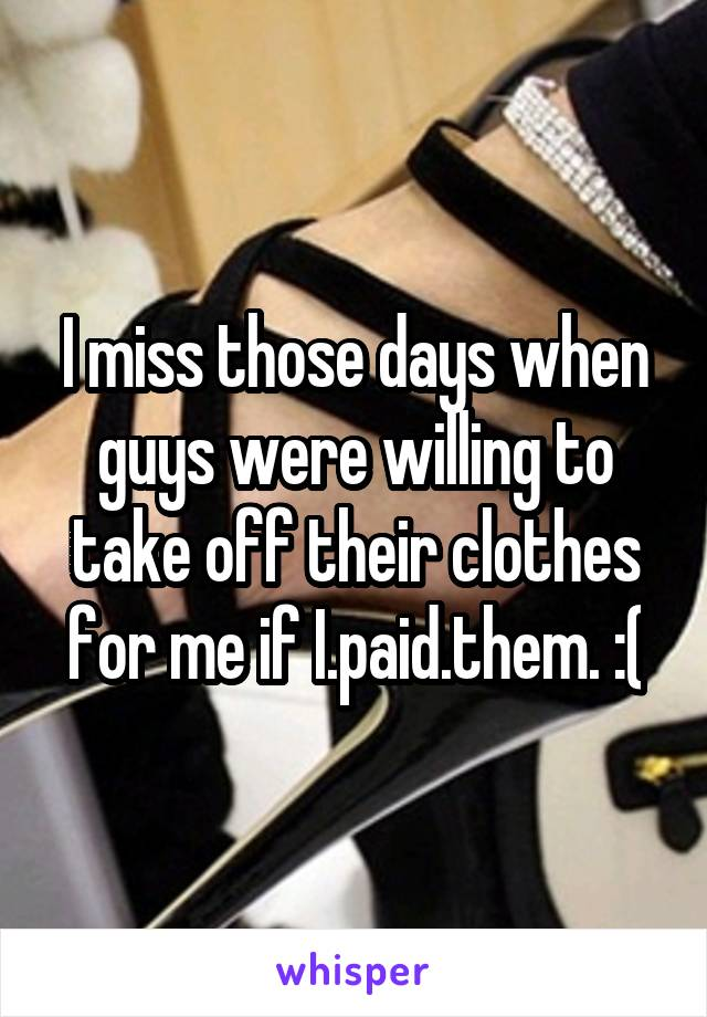 I miss those days when guys were willing to take off their clothes for me if I.paid.them. :(