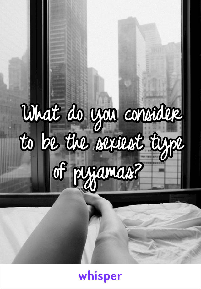 What do you consider to be the sexiest type of pyjamas?