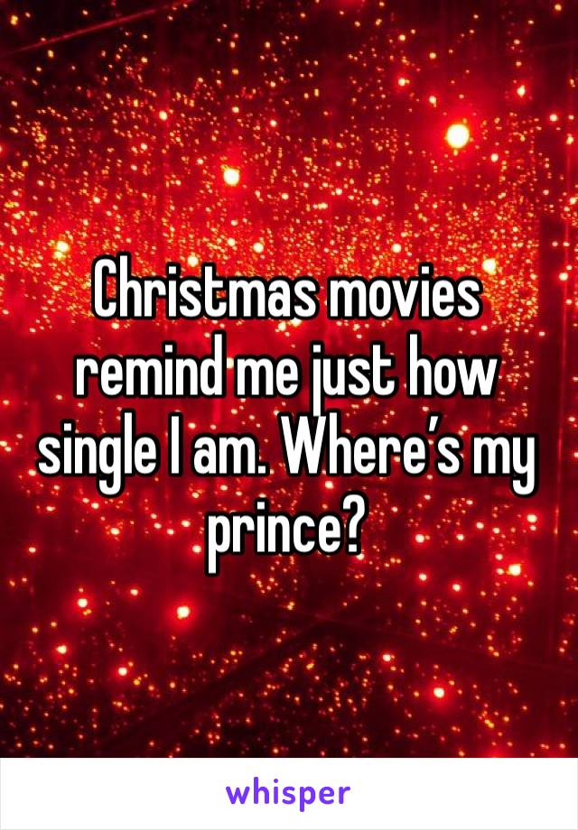 Christmas movies remind me just how single I am. Where's my prince?
