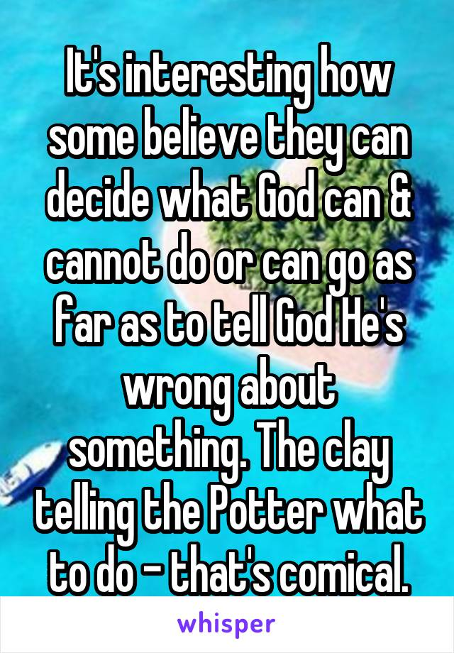 It's interesting how some believe they can decide what God can & cannot do or can go as far as to tell God He's wrong about something. The clay telling the Potter what to do - that's comical.