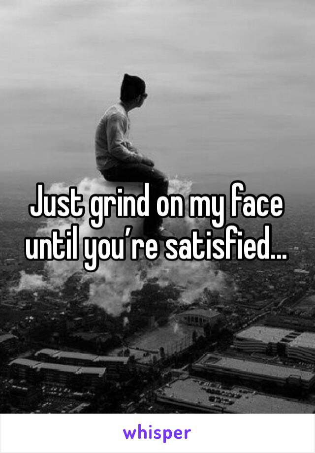 Just grind on my face until you're satisfied...