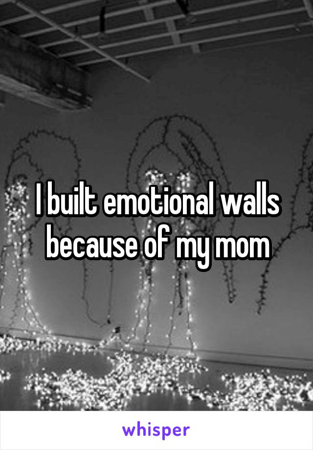 I built emotional walls because of my mom