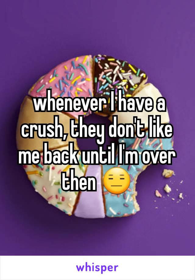 whenever I have a crush, they don't like me back until I'm over then 😑