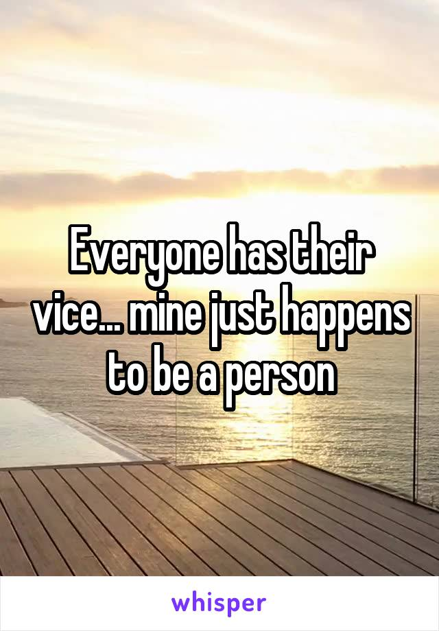 Everyone has their vice... mine just happens to be a person