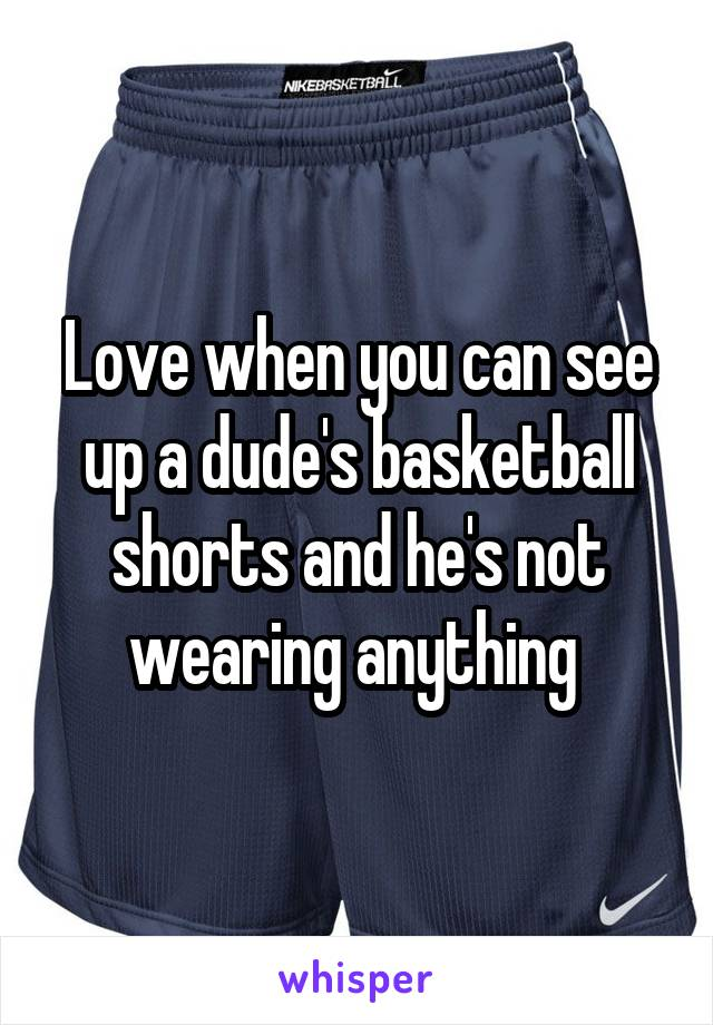 Love when you can see up a dude's basketball shorts and he's not wearing anything