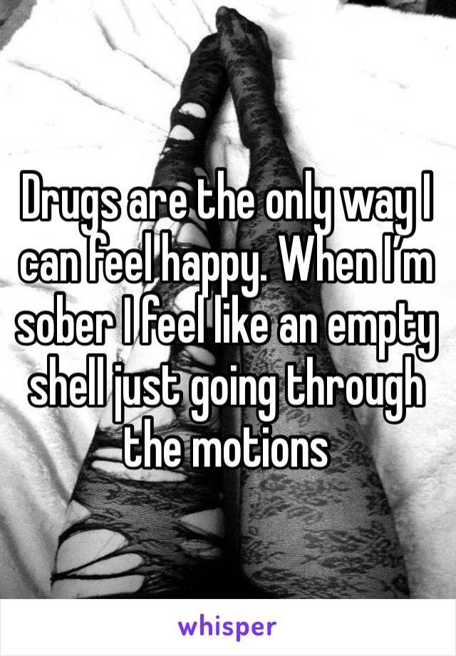 Drugs are the only way I can feel happy. When I'm sober I feel like an empty shell just going through the motions