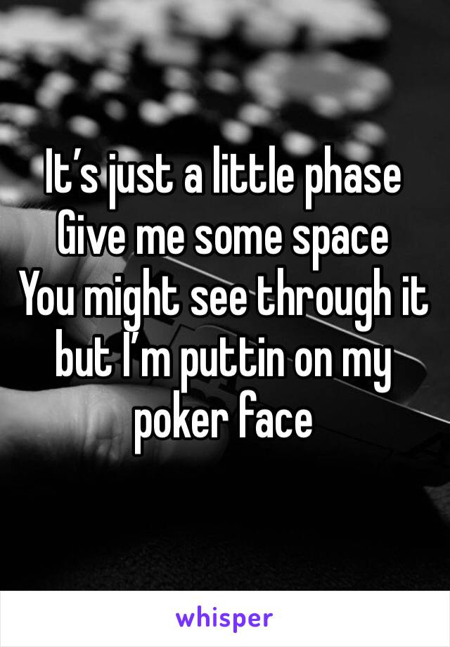 It's just a little phase Give me some space You might see through it but I'm puttin on my poker face